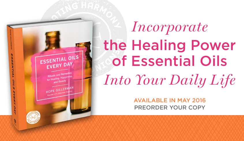 Essential OIls Every Day Rituals and Remedies for Healing, Happiness, and Beauty  by HOPE GILLERMAN, founder of H. Gillerman Organics